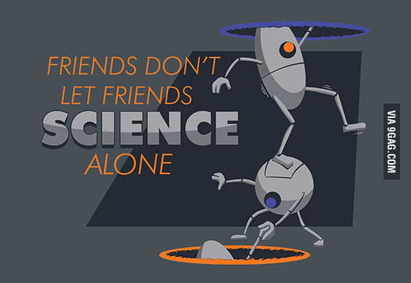 Friends don't let friends SCIENCE alone.