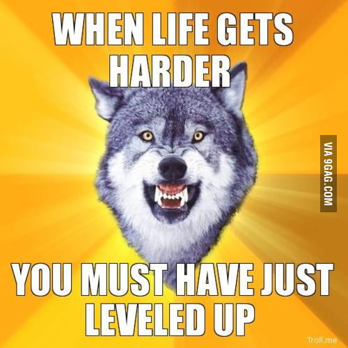 When life gets harder...