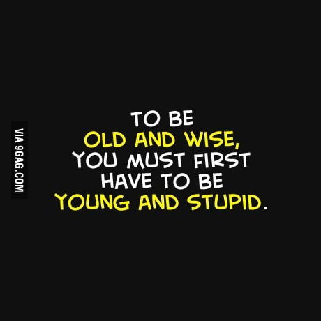 To be old and wise, you must f