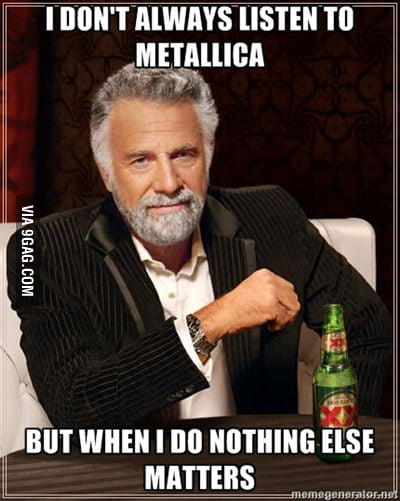 I dont always listen to metallica.....
