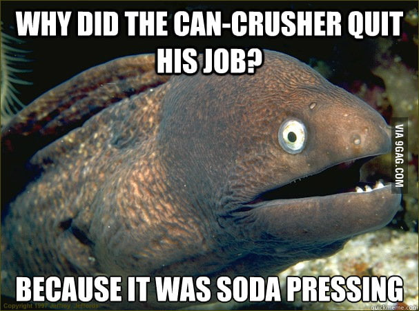 Bad Joke Eel - why did the can-crusher quite his job?