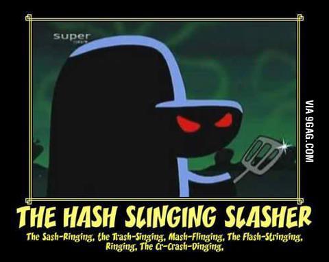 THE HASH SLINGING SLASHER!