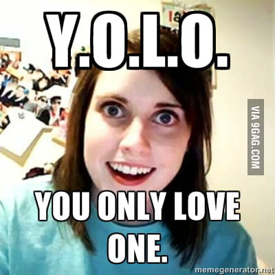 YOLO lvl: Overly Attached Girlfriend.