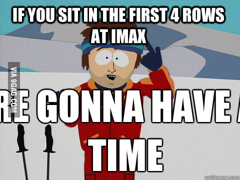 If you sit in the first 4 rows at IMAX