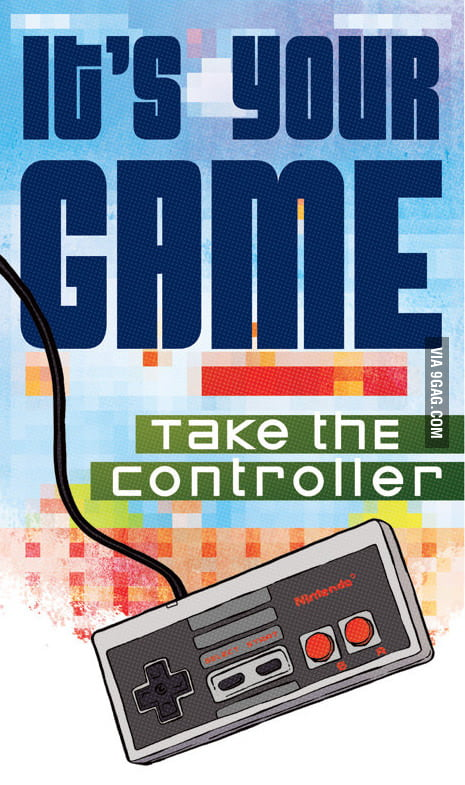 Life is one big video game, take the controller!