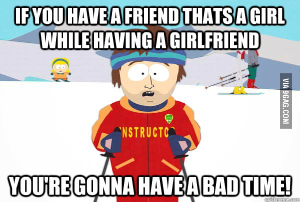 If you have a female friend while having a girlfriend