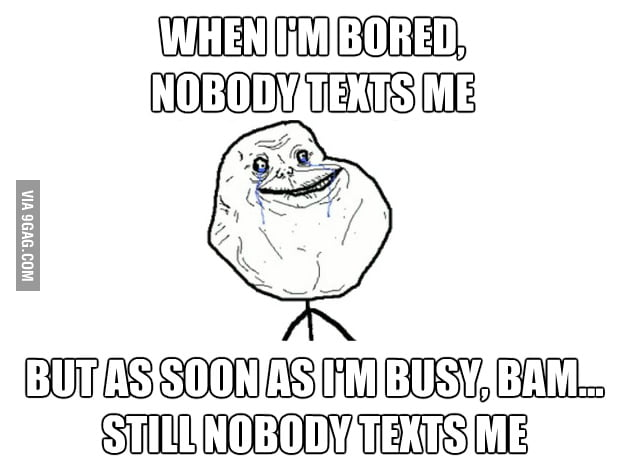 Nobody texts me, but as soon as I'm busy, BAM...