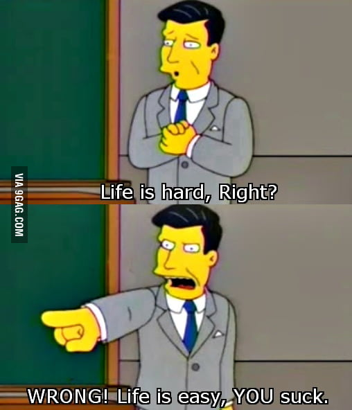 Life is hard, right? Wrong!