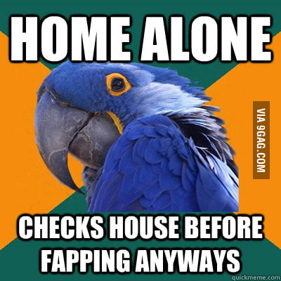Every time my family is out of the house
