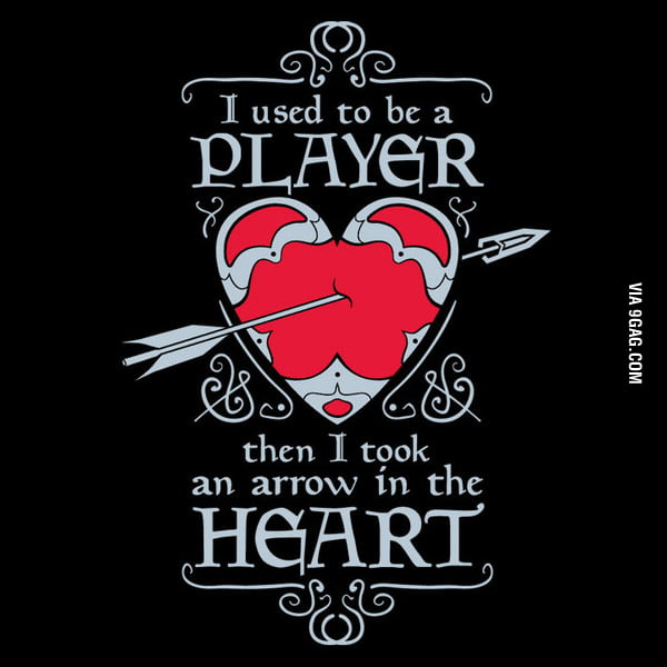 I used to be a player, then I took an arrow in the heart.