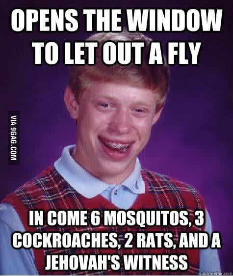 Bad Luck Brian opens the window to let out a fly...