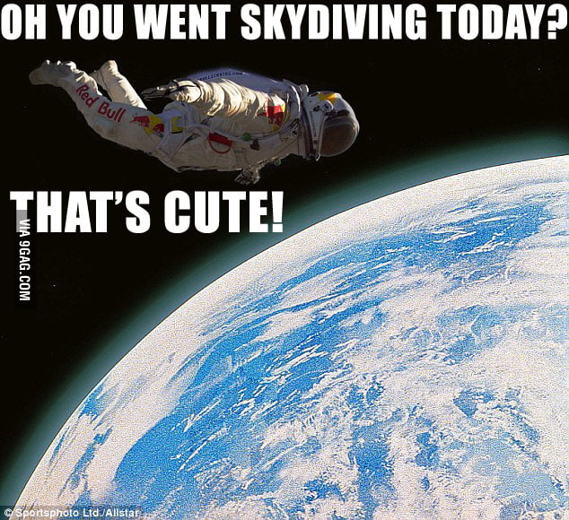 Oh you went skydiving today? That's cute!