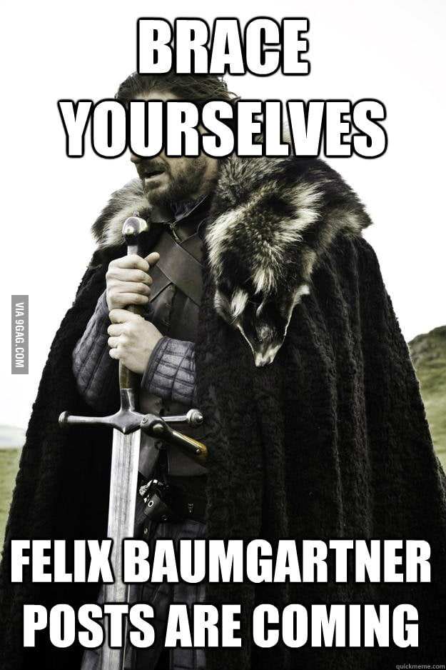 Brace yourselves, Felix Baumgartner posts are coming.