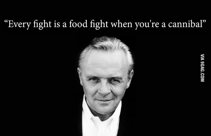 """Every fight is a food fight when you're a cannibal."""