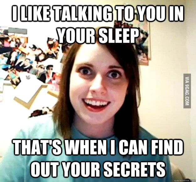When my girlfriend found out I talk in my sleep.