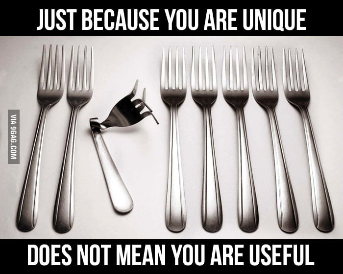 Just because you are unique does not mean you useful.