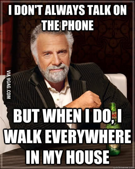 Every time I talk on the phone at home.