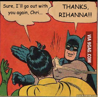 What I think of when Rihanna is going out with Chris Brown.
