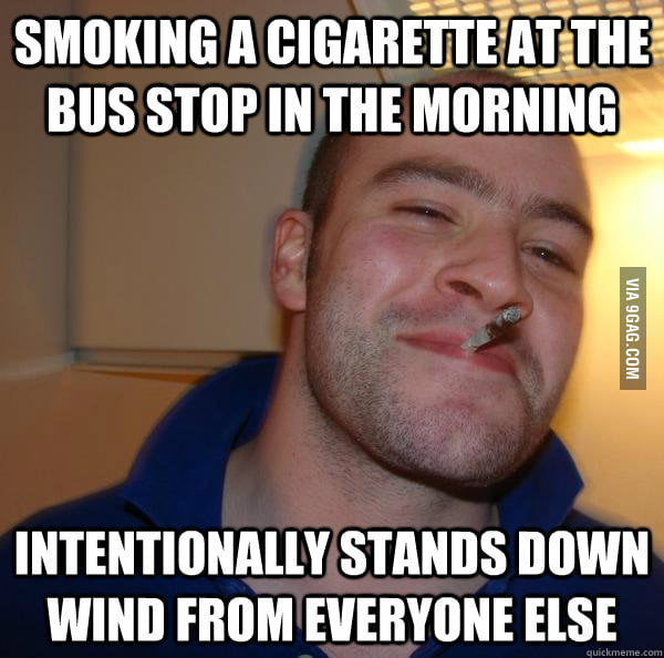 Good Guy Greg is a smoker.