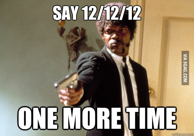 My news feed is clogged with the 12/12/12 posts.