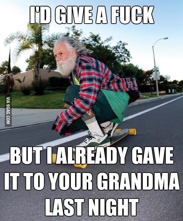 Grandpa has no f**k to give.