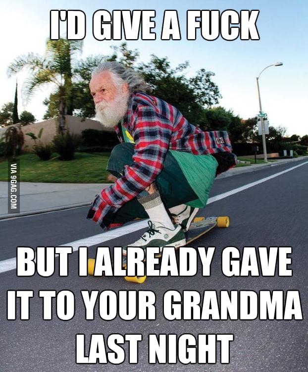 Grandpa has no f**k to give.