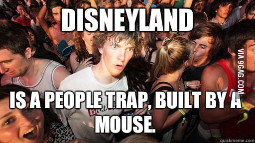 Disneyland is a people trap, built by a mouse.