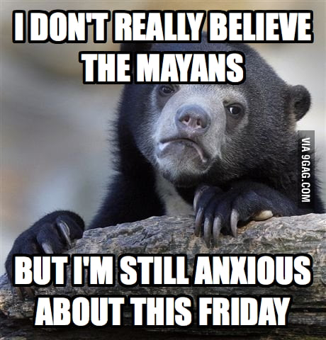 I don't believe the Mayans... mostly.