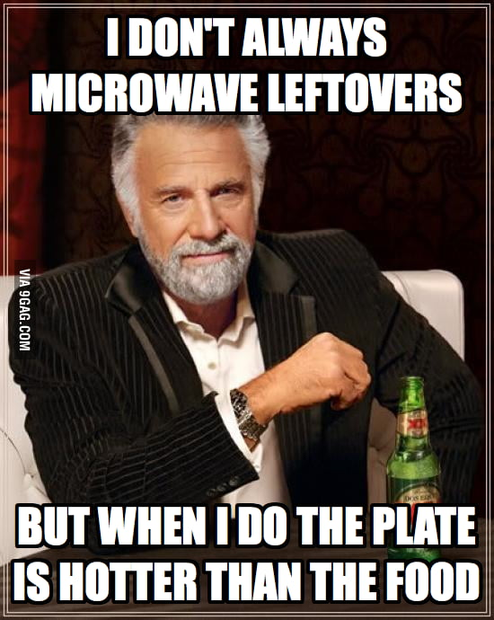 Every time when I microwave leftovers.