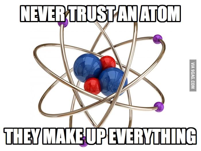 Never trust an atom.