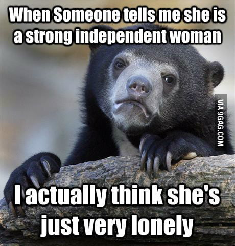When someone tells me she is a strong independent woman...