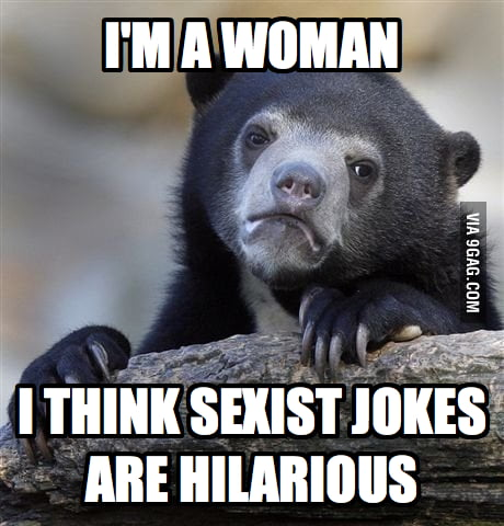 I think sexist jokes are hilarious.