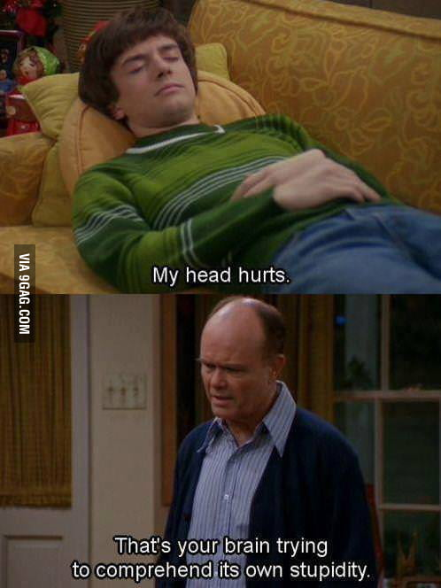 That's why my head always hurts.