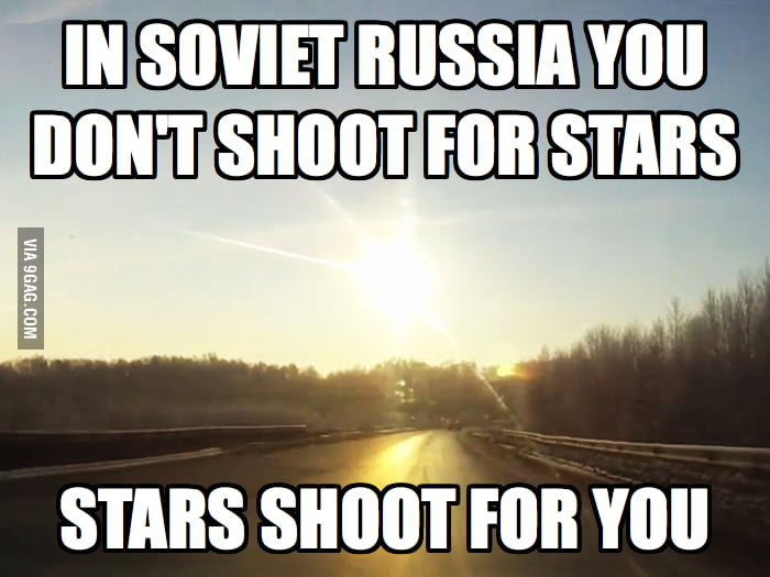 In Soviet Russia you don't shoot for stars...