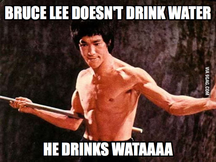 Bruce Lee doesn't drink water...