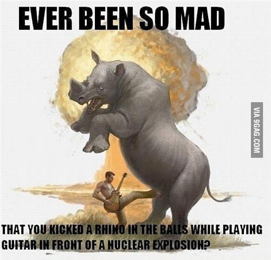 Have you ever been so mad?