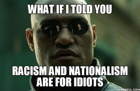 Racism and nationalism are for idiots