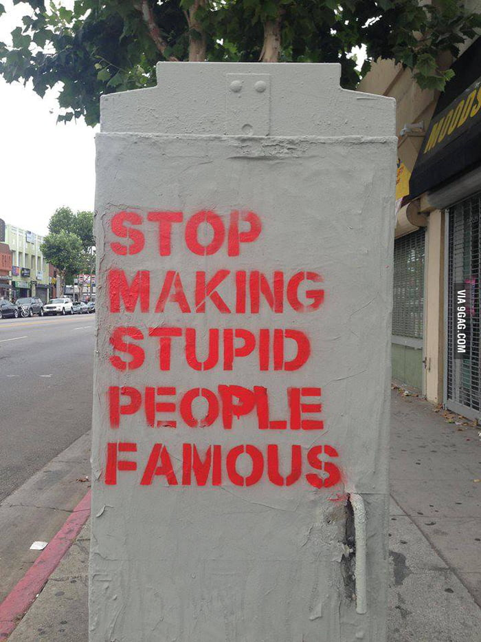 Stop making stupid people famous? It's kind of hard when the stupid people are deciding.
