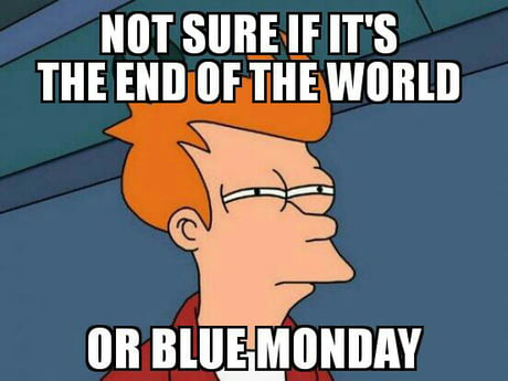 Brace yourselves, blue Monday is here