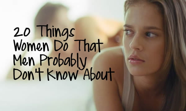 Things I Know About You: 20 Things Women Do That Men Probably Don't Know About
