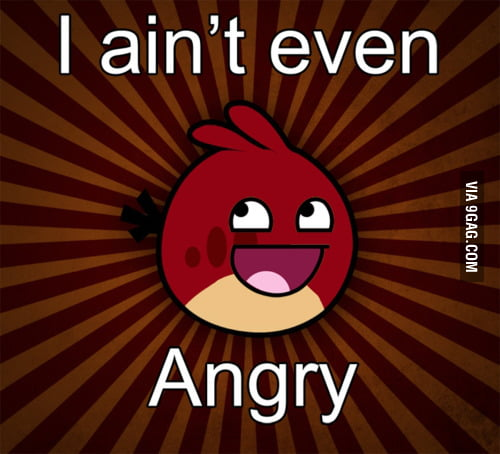 I ain't even angry