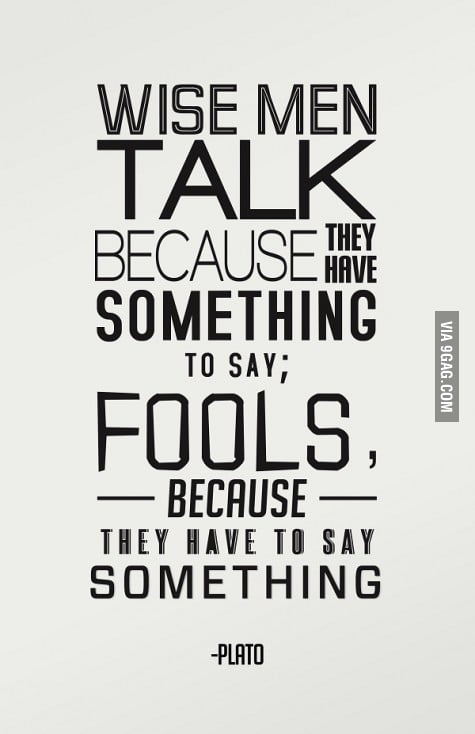 Wise men talk because they have something to say...