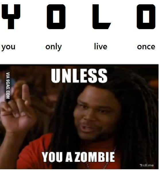 Yolo unless you a zombie