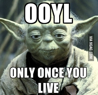 Only once you live, young padawan