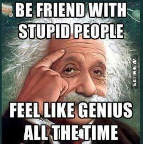 Even though the stupid ones will think you're stupid