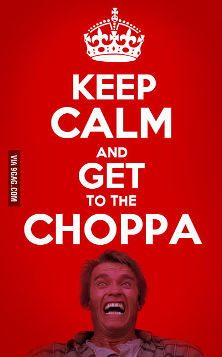 Keep Calm and Get to the Choppa.