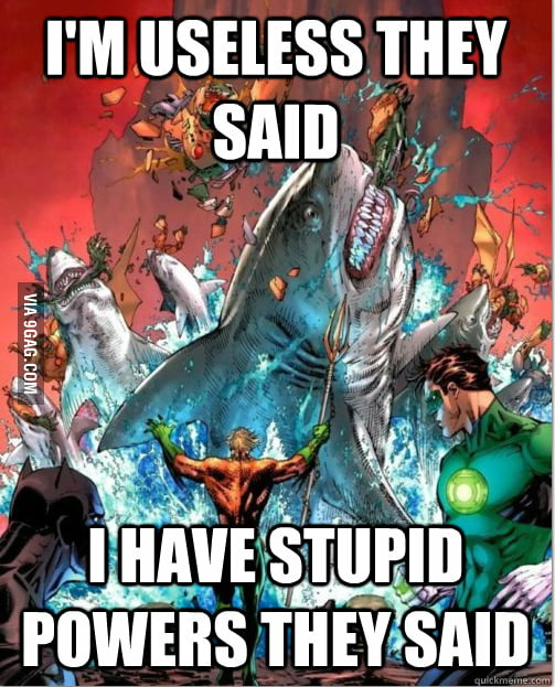 Aquaman is so lame..oh wait!