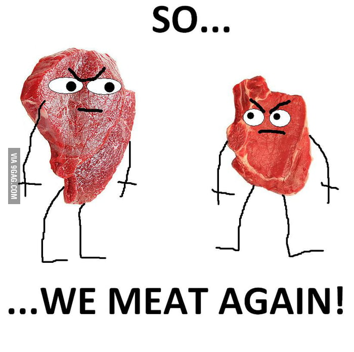 "I just meat you.. and this is crazy so.. ""we meat again""!"