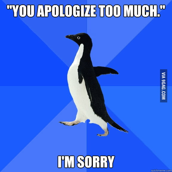 """You apologize too much."""