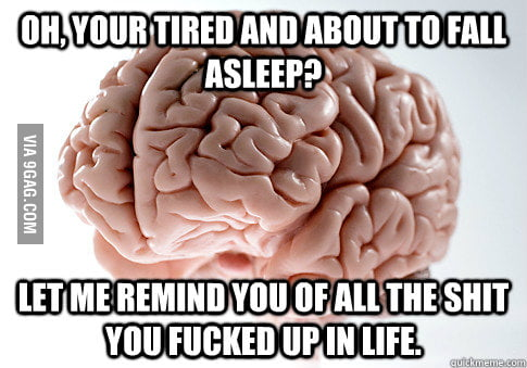 Scumbag Brain, I know I'm not the only one